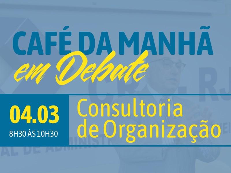 CAFÉ DA MANHÃ EM DEBATE - CONSULTORIA EM ORGANIZAÇÃO